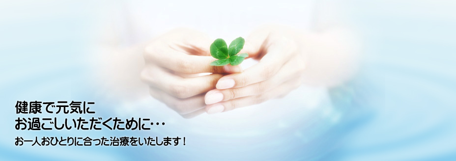 健康で元気にお過ごしいただくために・・・お一人おひとりに合った治療をいたします!